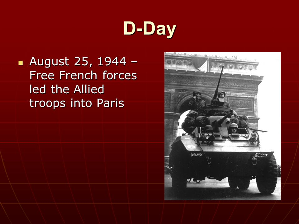 D-Day August 25, 1944 – Free French forces led the Allied troops into Paris
