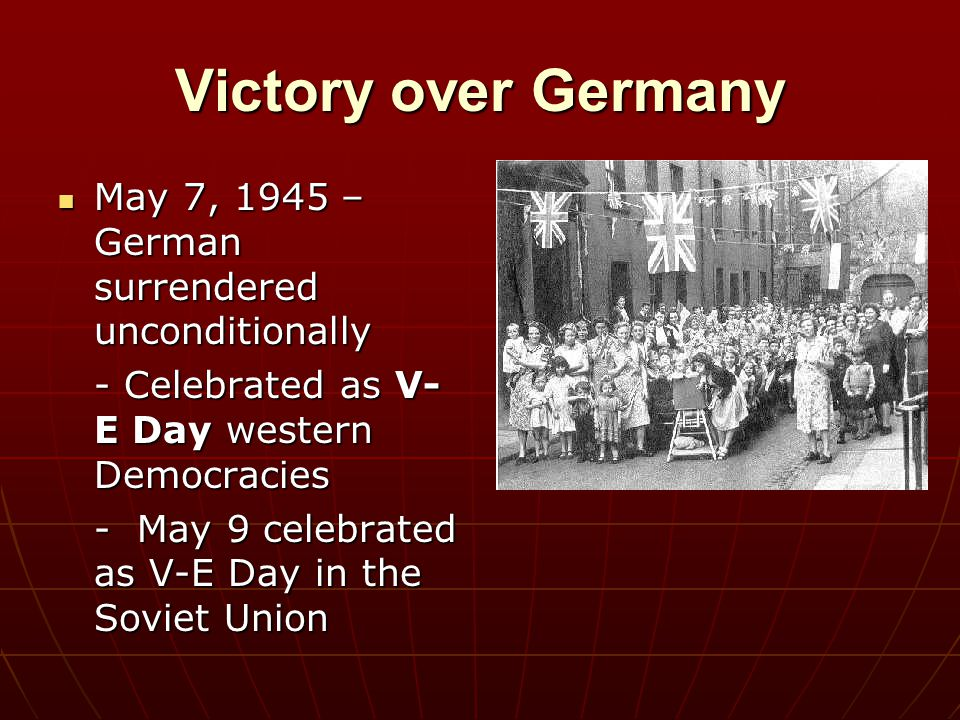 Victory over Germany May 7, 1945 – German surrendered unconditionally