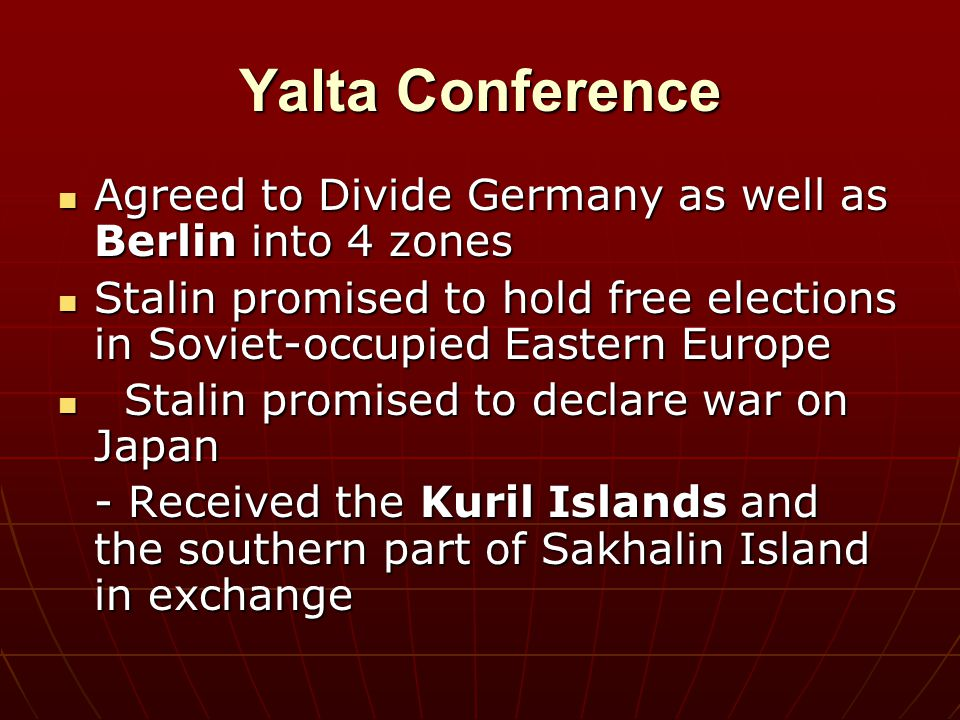 Yalta Conference Agreed to Divide Germany as well as Berlin into 4 zones. Stalin promised to hold free elections in Soviet-occupied Eastern Europe.