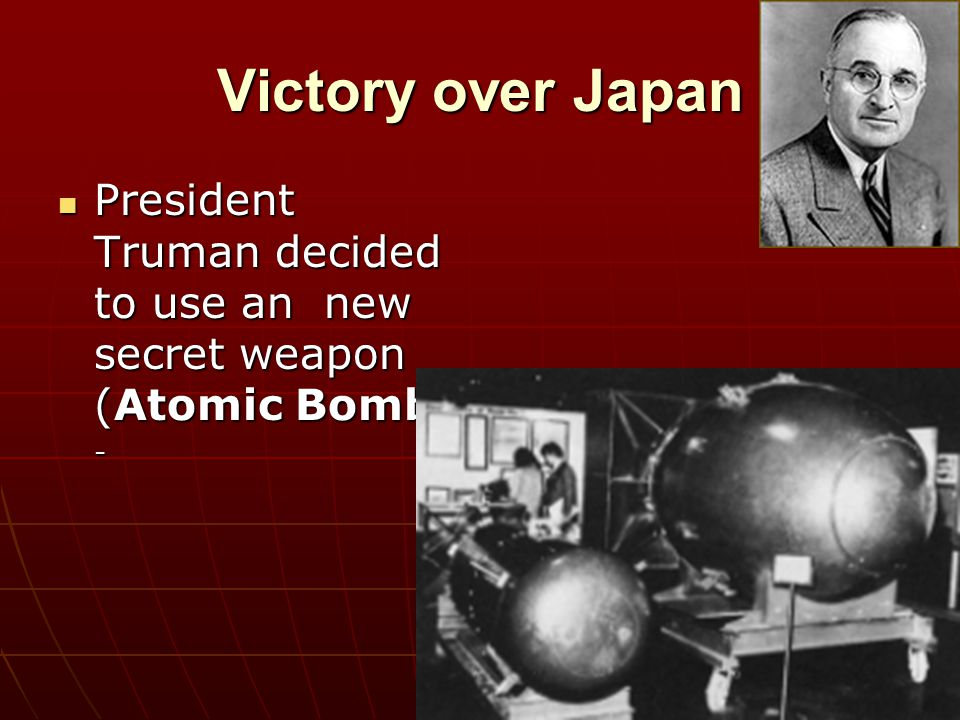Victory over Japan President Truman decided to use an new secret weapon (Atomic Bomb) -