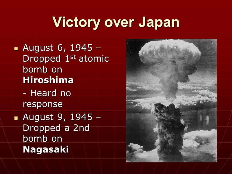 Victory over Japan August 6, 1945 – Dropped 1st atomic bomb on Hiroshima.