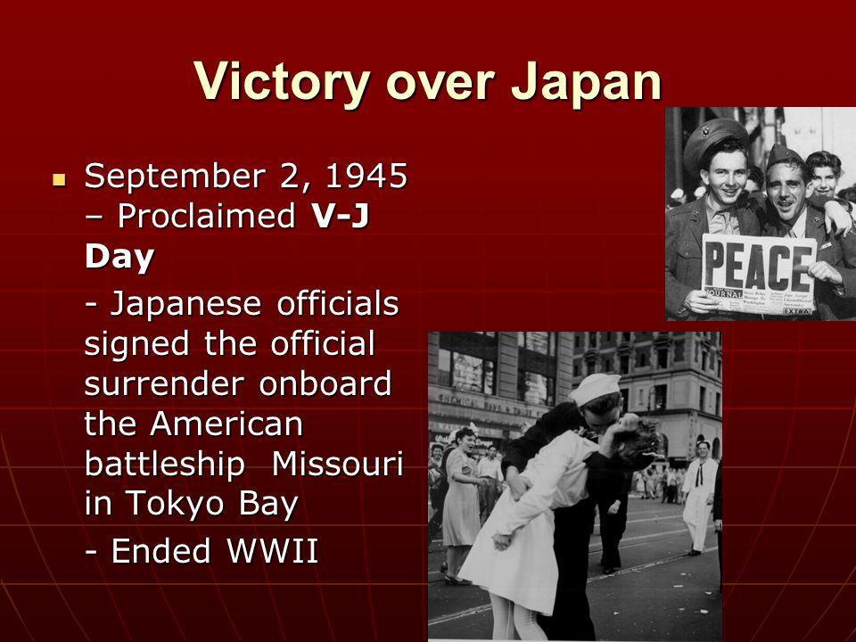 Victory over Japan September 2, 1945 – Proclaimed V-J Day