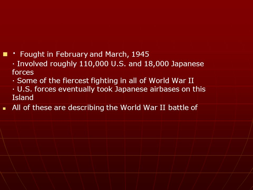 · Fought in February and March, 1945 · Involved roughly 110,000 U. S