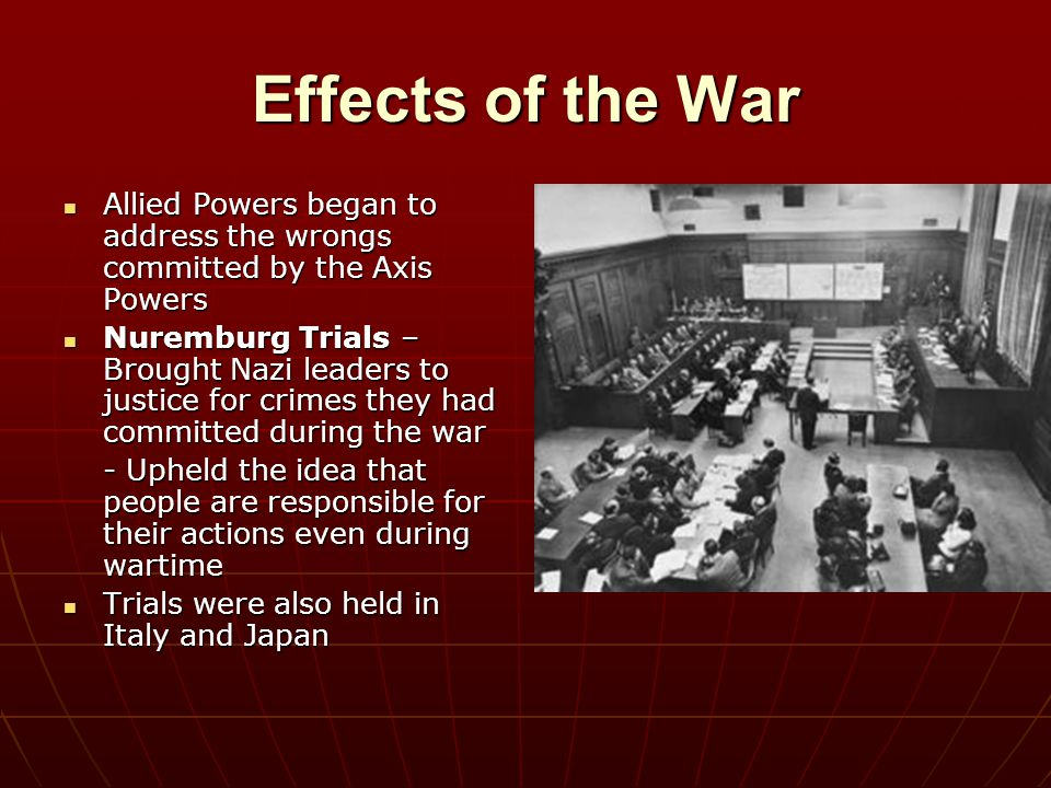 Effects of the War Allied Powers began to address the wrongs committed by the Axis Powers.