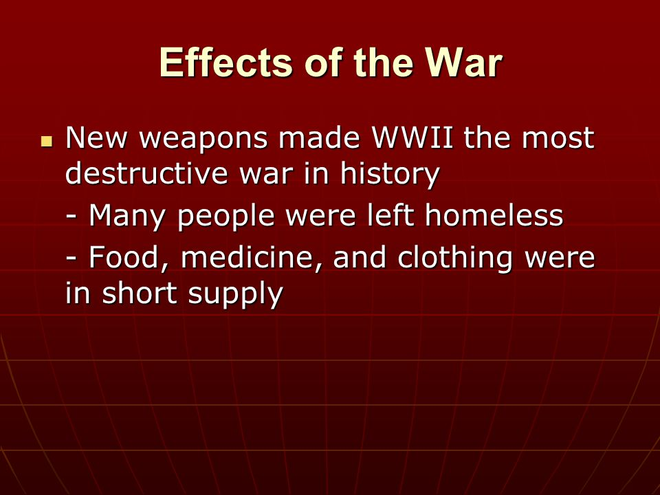 Effects of the War New weapons made WWII the most destructive war in history. - Many people were left homeless.