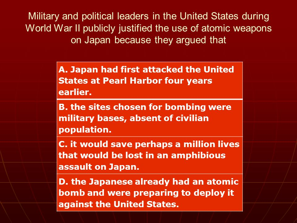 Military and political leaders in the United States during World War II publicly justified the use of atomic weapons on Japan because they argued that