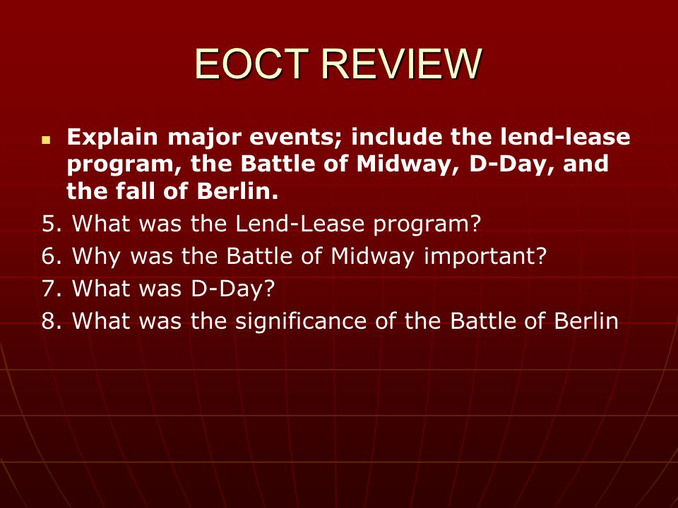 EOCT REVIEW Explain major events; include the lend-lease program, the Battle of Midway, D-Day, and the fall of Berlin.