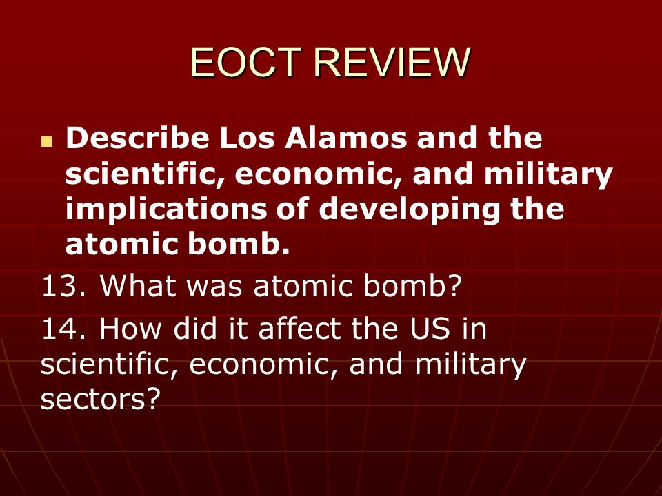 EOCT REVIEW Describe Los Alamos and the scientific, economic, and military implications of developing the atomic bomb.