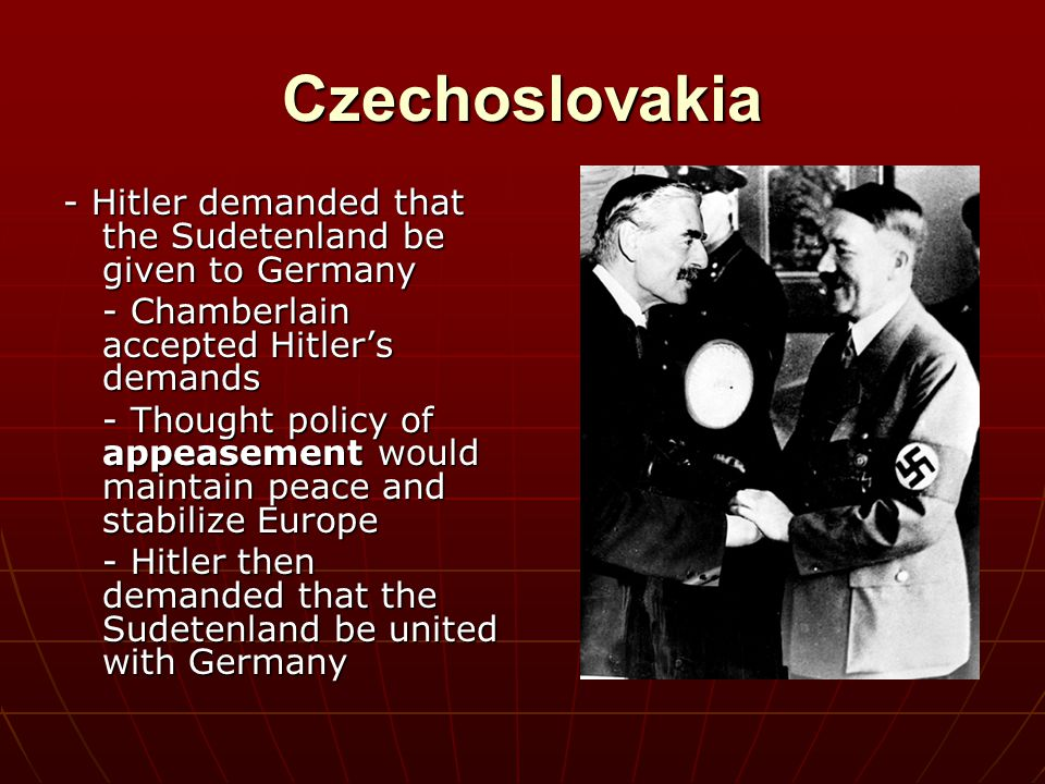 Czechoslovakia - Hitler demanded that the Sudetenland be given to Germany. - Chamberlain accepted Hitler's demands.