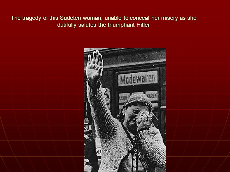 The tragedy of this Sudeten woman, unable to conceal her misery as she dutifully salutes the triumphant Hitler