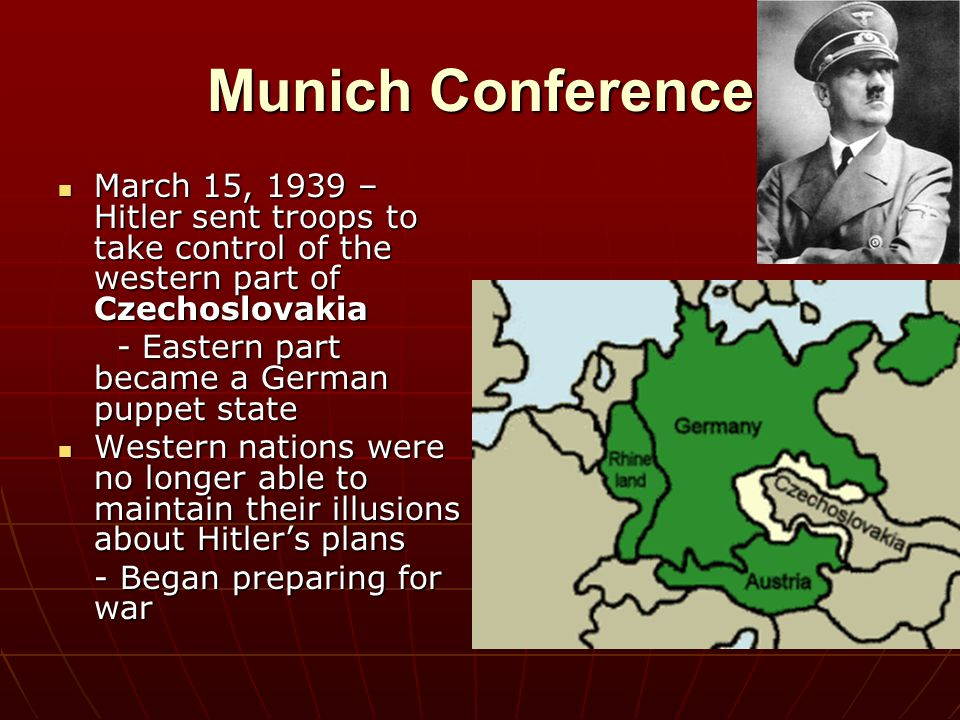 Munich Conference March 15, 1939 – Hitler sent troops to take control of the western part of Czechoslovakia.