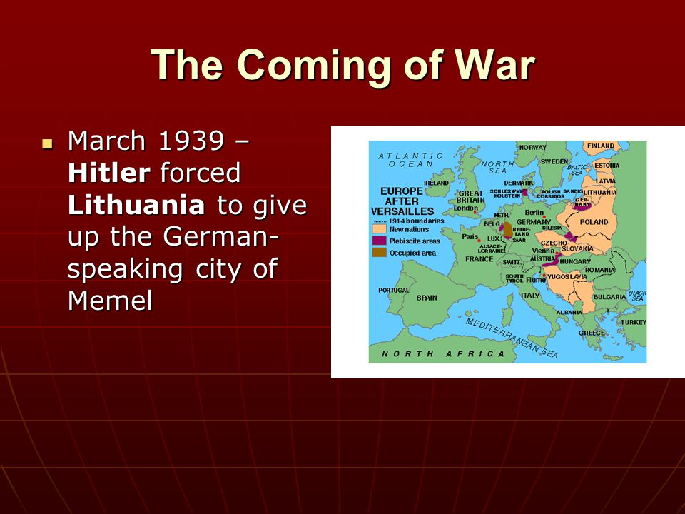 The Coming of War March 1939 – Hitler forced Lithuania to give up the German-speaking city of Memel
