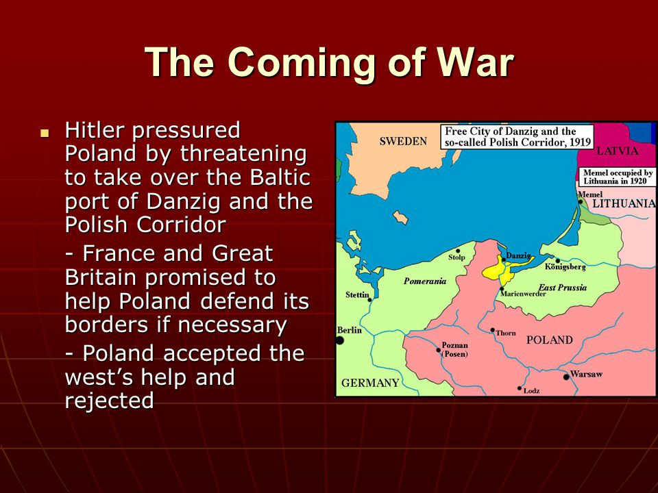 The Coming of War Hitler pressured Poland by threatening to take over the Baltic port of Danzig and the Polish Corridor.