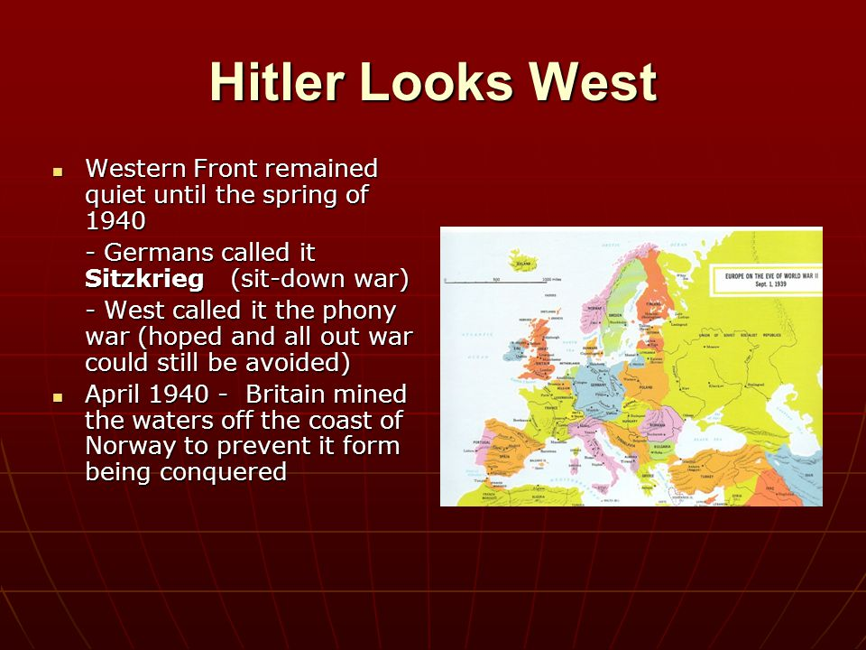 Hitler Looks West Western Front remained quiet until the spring of 1940. - Germans called it Sitzkrieg (sit-down war)