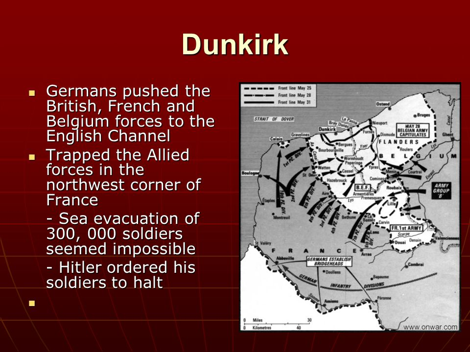 Dunkirk Germans pushed the British, French and Belgium forces to the English Channel. Trapped the Allied forces in the northwest corner of France.