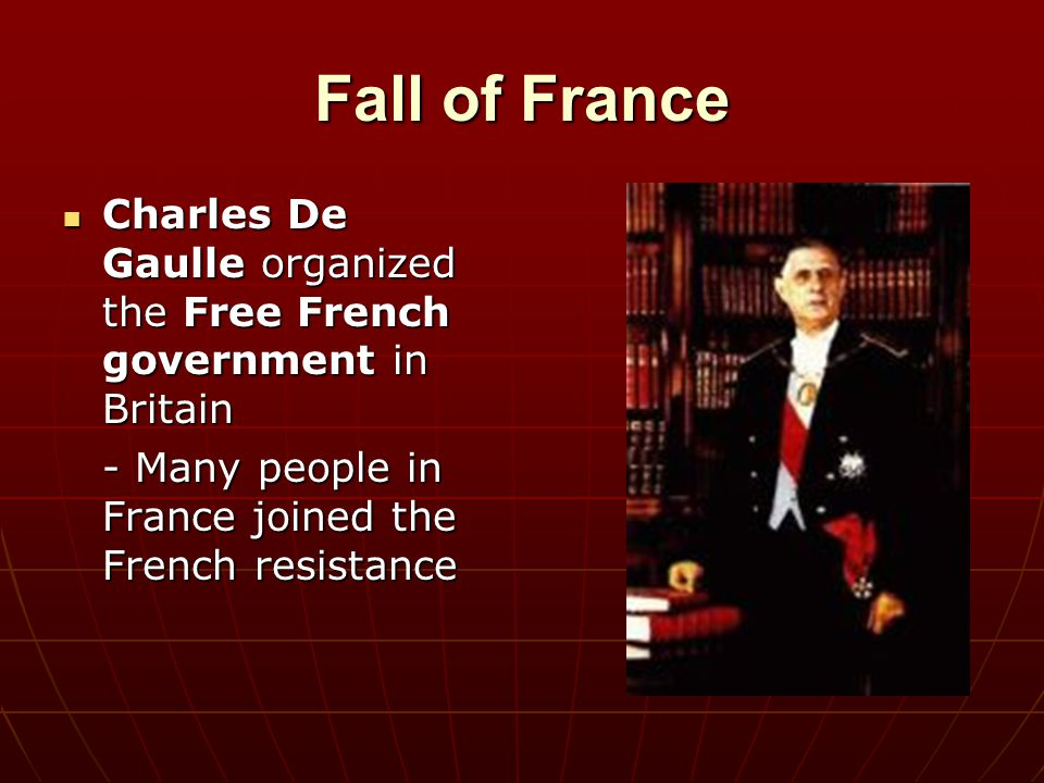 Fall of France Charles De Gaulle organized the Free French government in Britain.