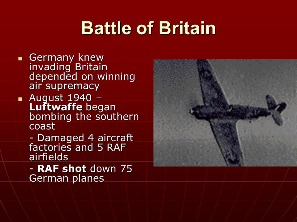 Battle of Britain Germany knew invading Britain depended on winning air supremacy. August 1940 – Luftwaffe began bombing the southern coast.