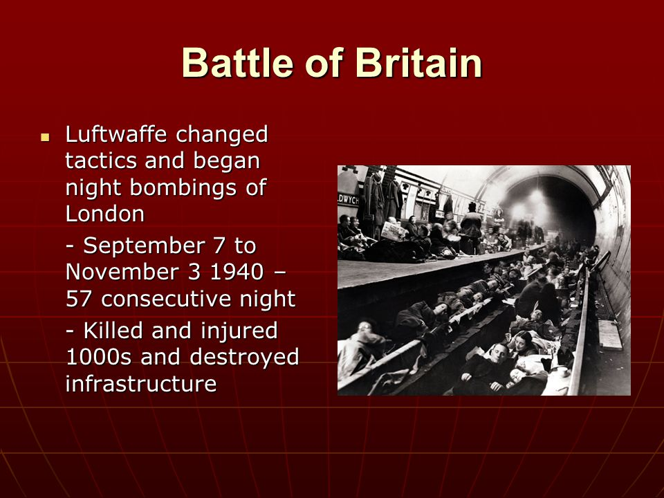 Battle of Britain Luftwaffe changed tactics and began night bombings of London. - September 7 to November 3 1940 – 57 consecutive night.