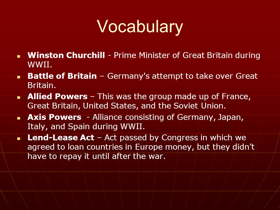 Vocabulary Winston Churchill - Prime Minister of Great Britain during WWII. Battle of Britain – Germany s attempt to take over Great Britain.
