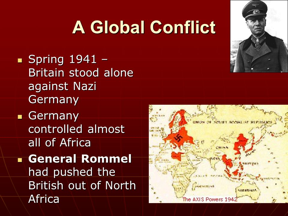 A Global Conflict Spring 1941 – Britain stood alone against Nazi Germany. Germany controlled almost all of Africa.