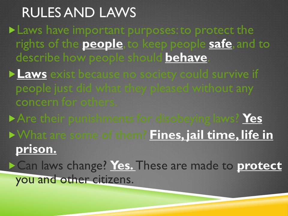 Rules and Laws Laws have important purposes: to protect the rights of the people, to keep people safe, and to describe how people should behave.
