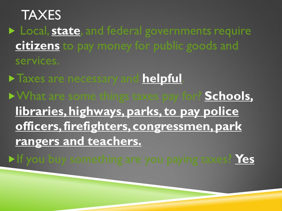 Taxes Local, state, and federal governments require citizens to pay money for public goods and services.