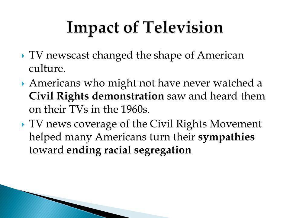 Impact of Television TV newscast changed the shape of American culture.
