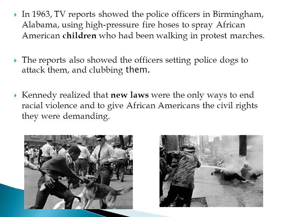 In 1963, TV reports showed the police officers in Birmingham, Alabama, using high-pressure fire hoses to spray African American children who had been walking in protest marches.