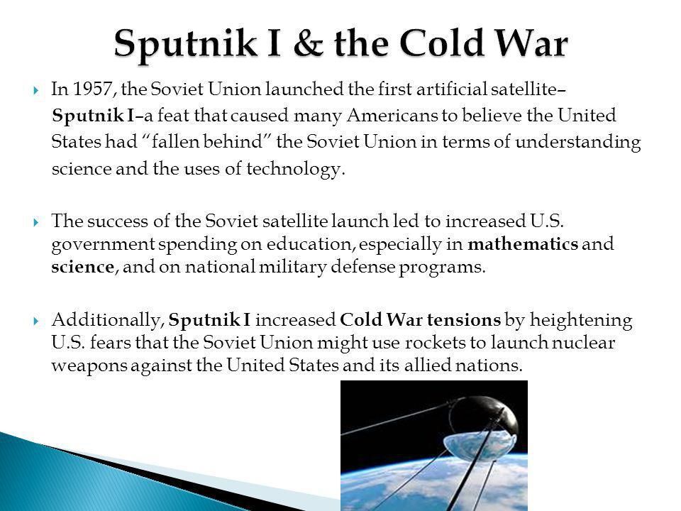 Sputnik I & the Cold War In 1957, the Soviet Union launched the first artificial satellite–