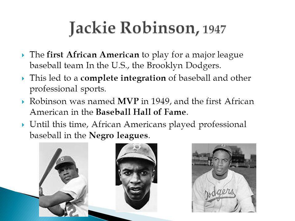 Jackie Robinson, 1947 The first African American to play for a major league baseball team In the U.S., the Brooklyn Dodgers.