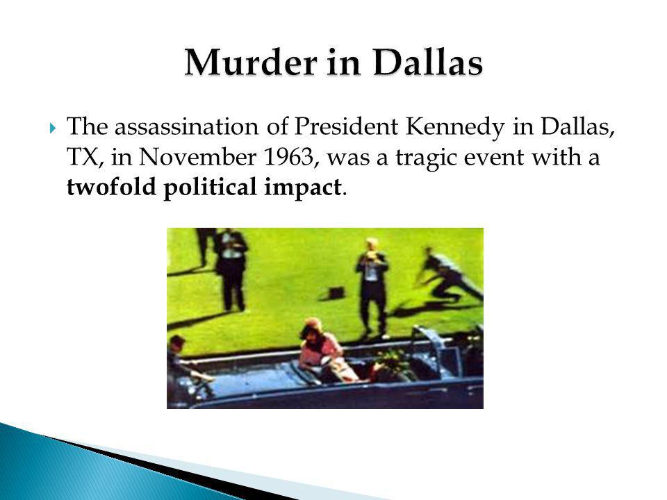 Murder in Dallas The assassination of President Kennedy in Dallas, TX, in November 1963, was a tragic event with a twofold political impact.