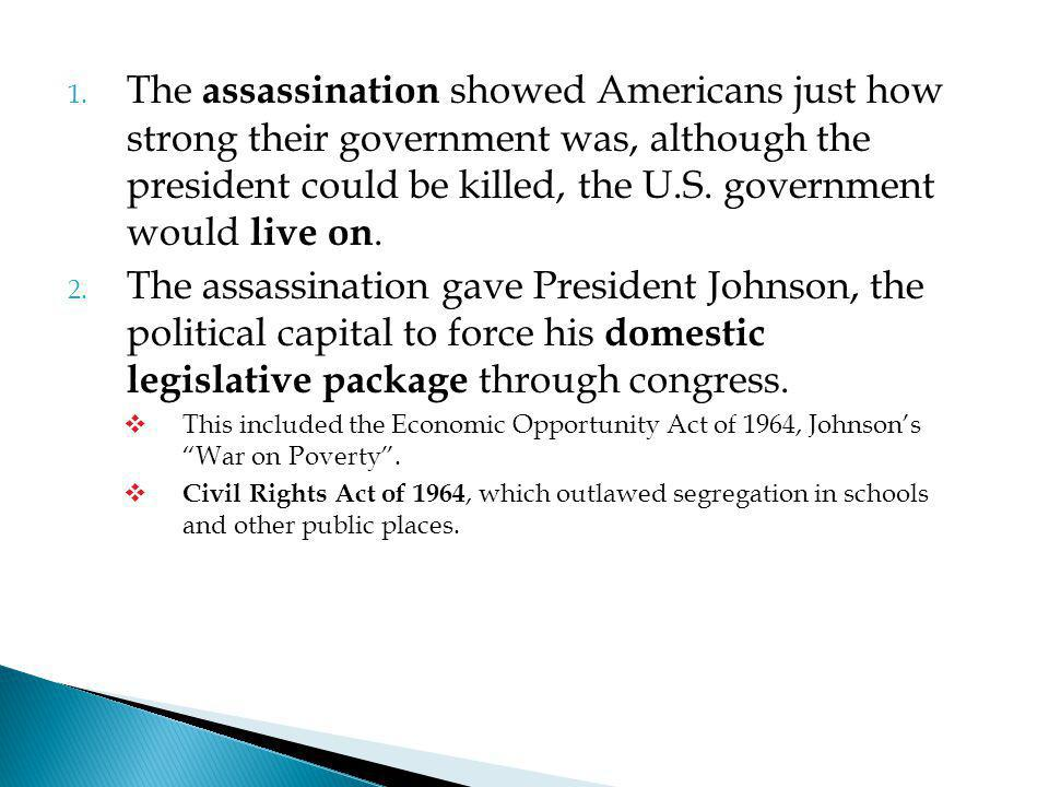 The assassination showed Americans just how strong their government was, although the president could be killed, the U.S. government would live on.