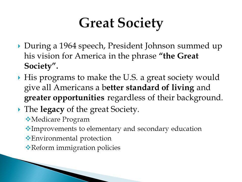 Great Society During a 1964 speech, President Johnson summed up his vision for America in the phrase the Great Society .