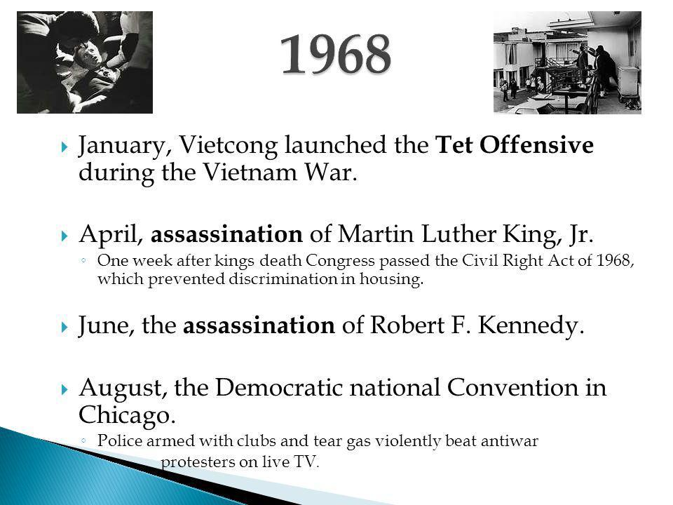 1968 January, Vietcong launched the Tet Offensive during the Vietnam War. April, assassination of Martin Luther King, Jr.