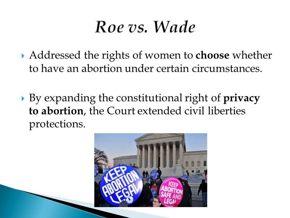 Roe vs. Wade Addressed the rights of women to choose whether to have an abortion under certain circumstances.
