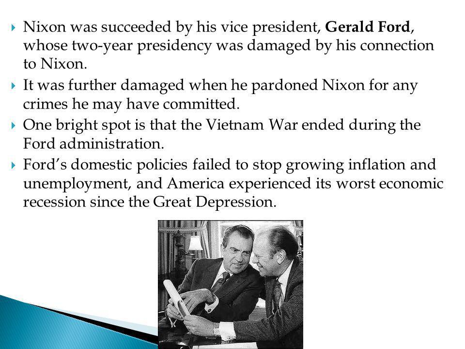 Nixon was succeeded by his vice president, Gerald Ford, whose two-year presidency was damaged by his connection to Nixon.