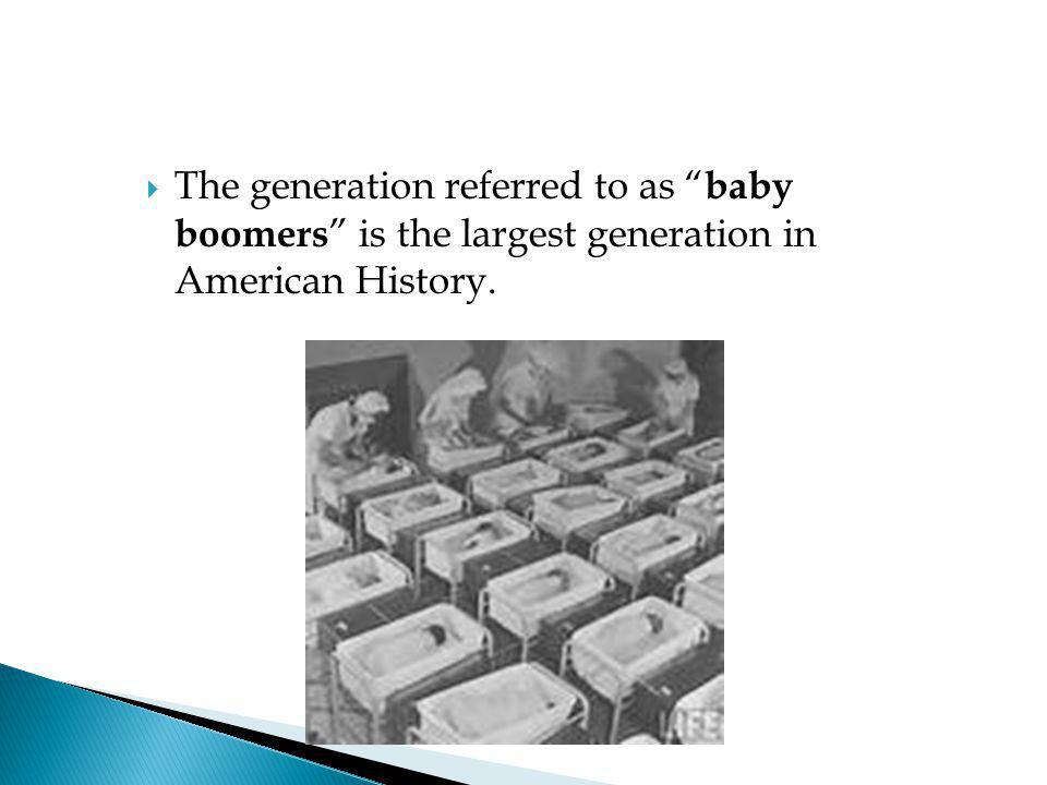 The generation referred to as baby boomers is the largest generation in American History.