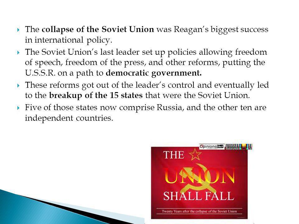 The collapse of the Soviet Union was Reagan's biggest success in international policy.
