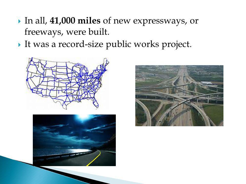 In all, 41,000 miles of new expressways, or freeways, were built.
