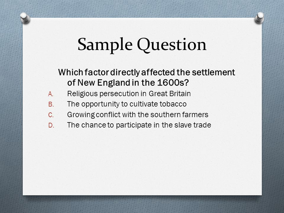 Sample Question Which factor directly affected the settlement of New England in the 1600s Religious persecution in Great Britain.