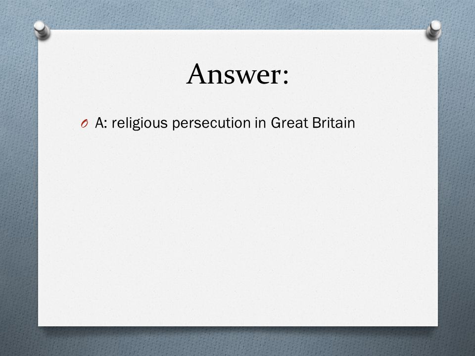 Answer: A: religious persecution in Great Britain