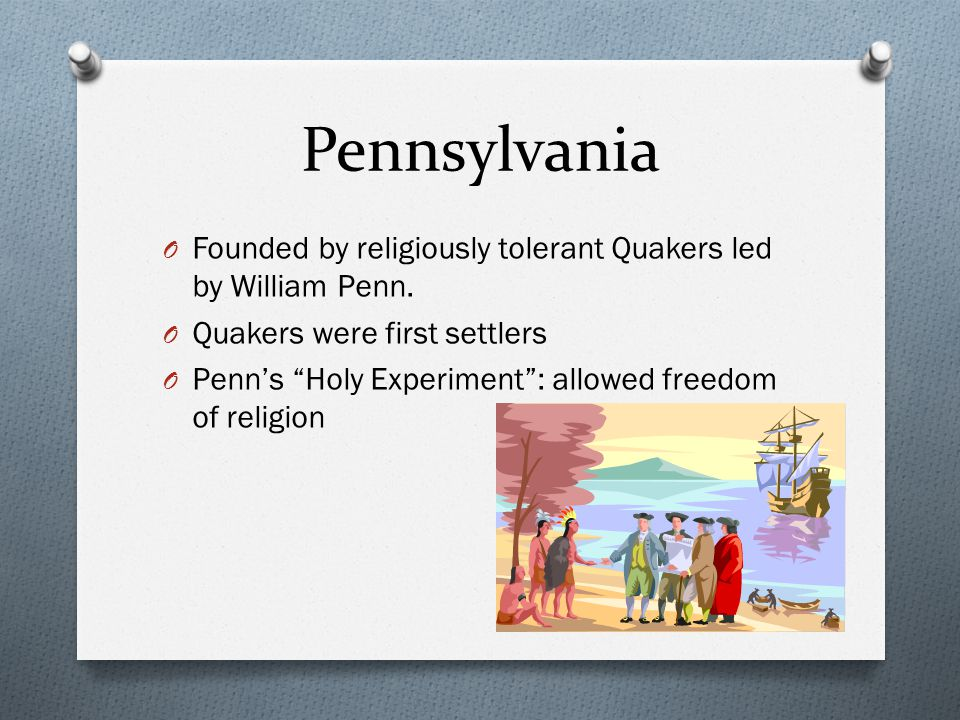 Pennsylvania Founded by religiously tolerant Quakers led by William Penn. Quakers were first settlers.
