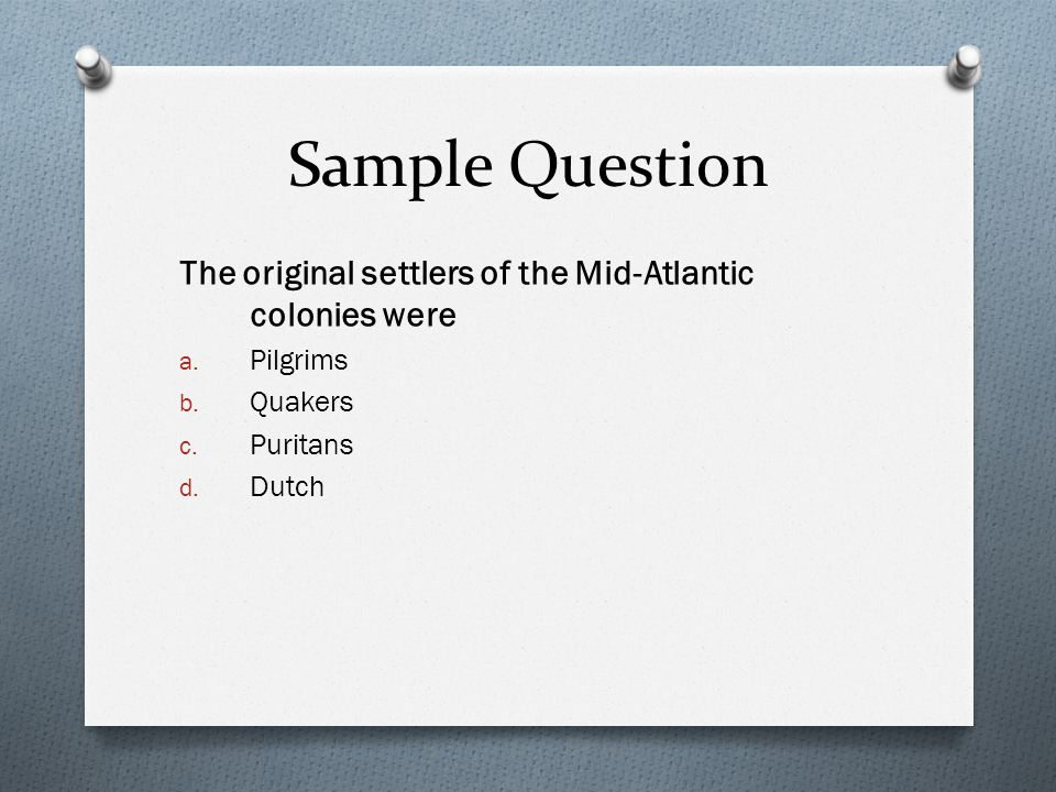 Sample Question The original settlers of the Mid-Atlantic colonies were. Pilgrims. Quakers. Puritans.