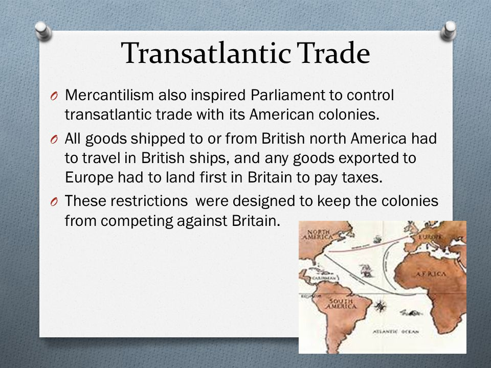 Transatlantic Trade Mercantilism also inspired Parliament to control transatlantic trade with its American colonies.