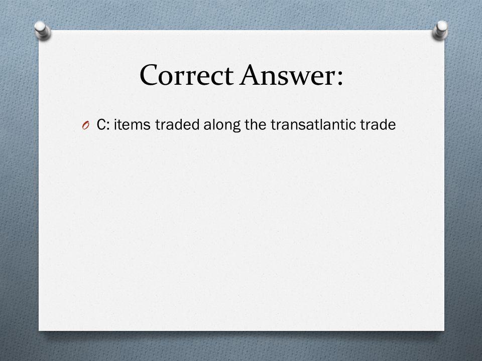 Correct Answer: C: items traded along the transatlantic trade