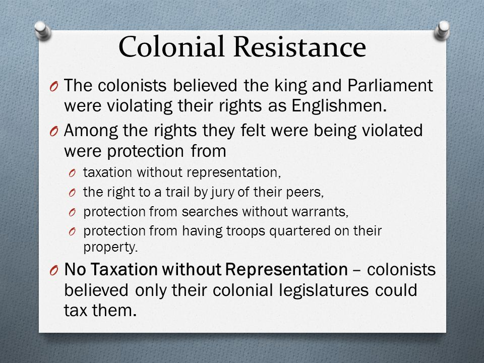 Colonial Resistance The colonists believed the king and Parliament were violating their rights as Englishmen.