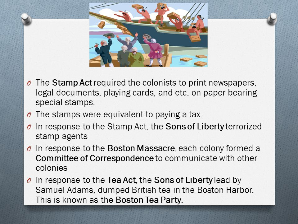 The Stamp Act required the colonists to print newspapers, legal documents, playing cards, and etc. on paper bearing special stamps.