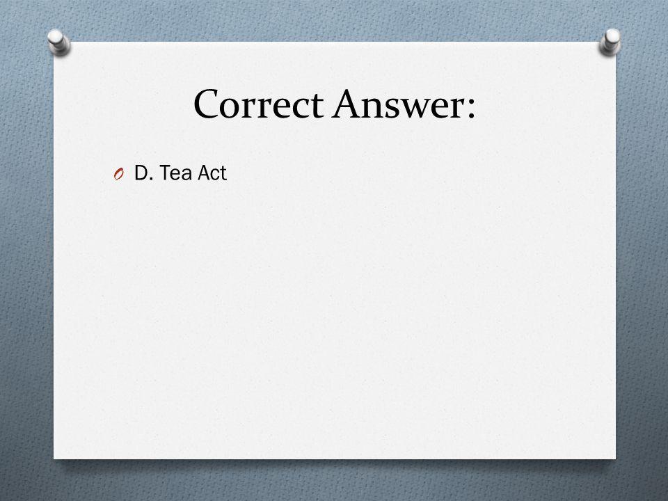 Correct Answer: D. Tea Act