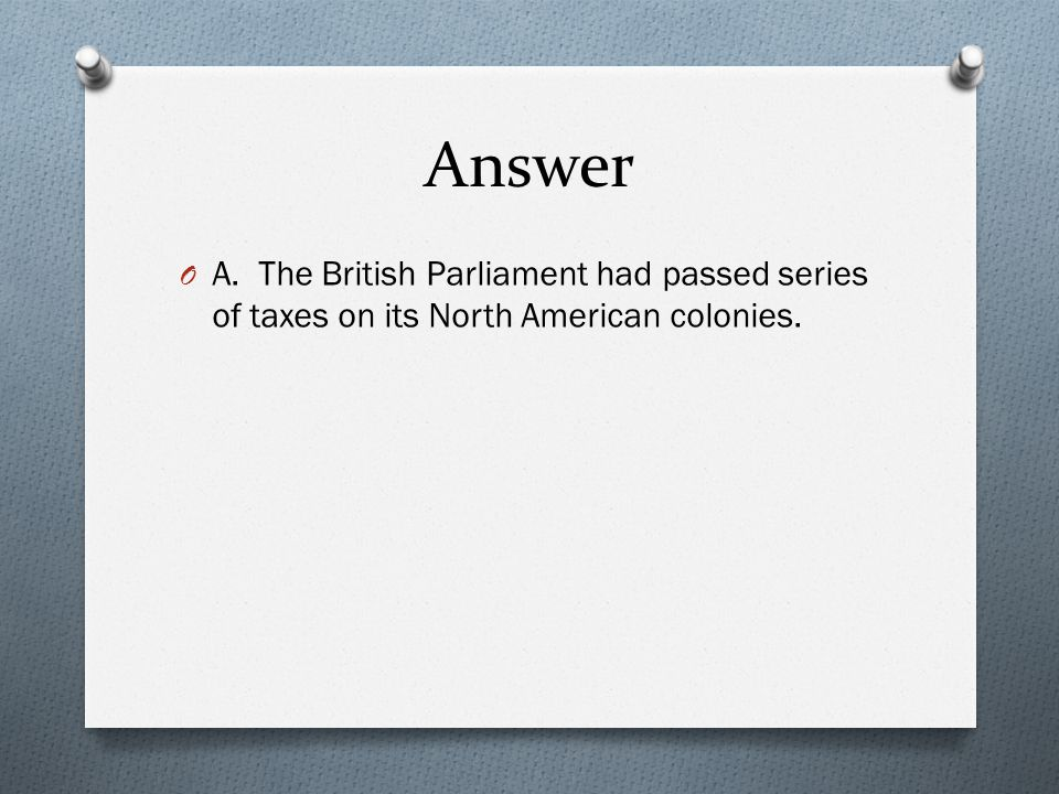 Answer A. The British Parliament had passed series of taxes on its North American colonies.