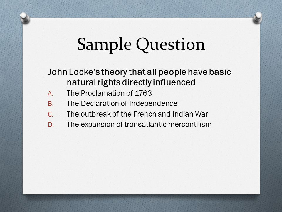 Sample Question John Locke's theory that all people have basic natural rights directly influenced. The Proclamation of 1763.